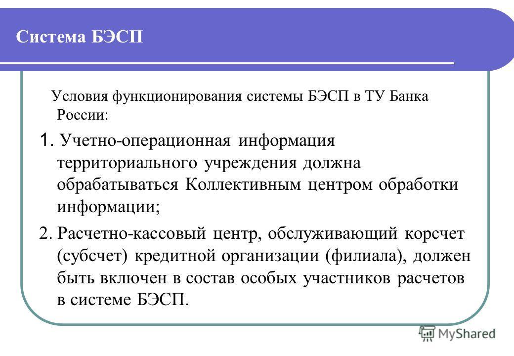 Система БЭСП Условия функционирования системы БЭСП в ТУ Банка России: 1. Учетно-операционная информация территориального учреждения должна обрабатываться Коллективным центром обработки информации; 2. Расчетно-кассовый центр, обслуживающий корсчет (су