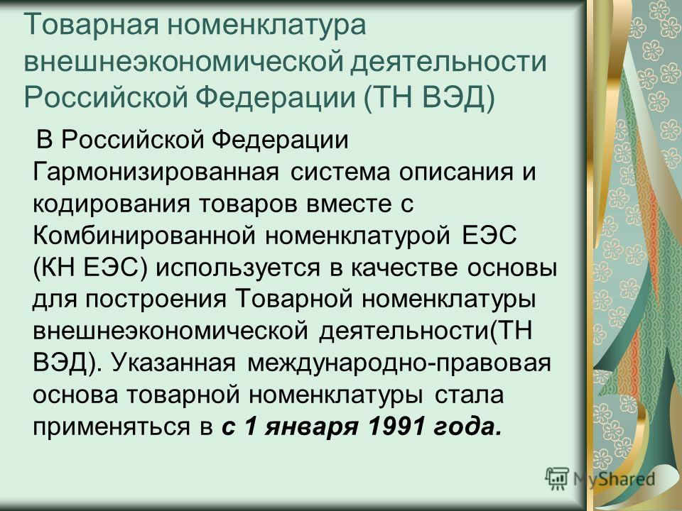 Товарная номенклатура внешнеэкономической деятельности Российской Федерации (ТН ВЭД) В Российской Федерации Гармонизированная система описания и кодирования товаров вместе с Комбинированной номенклатурой ЕЭС (КН ЕЭС) используется в качестве основы дл