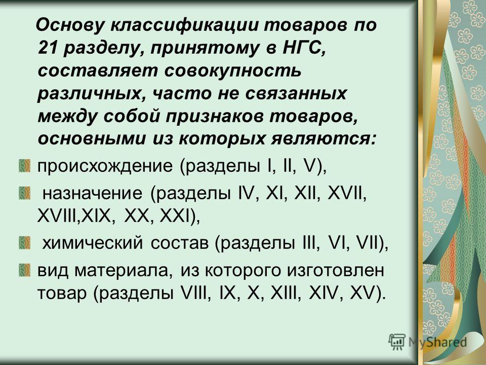 Основу классификации товаров по 21 разделу, принятому в НГС, составляет совокупность различных, часто не связанных между собой признаков товаров, основными из которых являются: происхождение (разделы I, II, V), назначение (разделы IV, XI, XII, XVII,