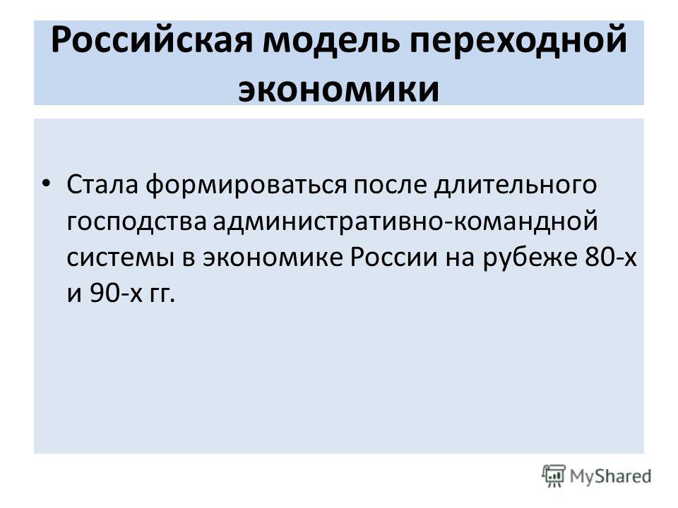 Российская модель переходной экономики Стала формироваться после длительного господства административно-командной системы в экономике России на рубеже 80-х и 90-х гг.