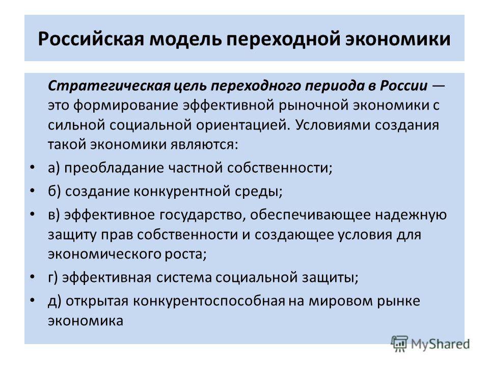 Российская модель переходной экономики Стратегическая цель переходного периода в России это формирование эффективной рыночной экономики с сильной социальной ориентацией. Условиями создания такой экономики являются: а) преобладание частной собственнос