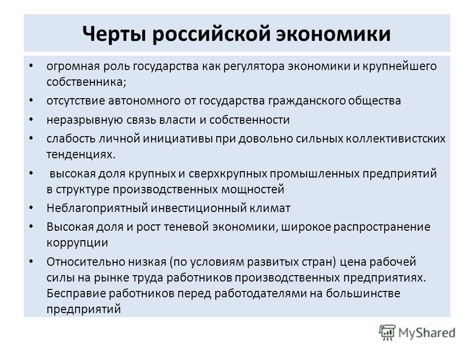 Черты российской экономики огромная роль государства как регулятора экономики и крупнейшего собственника; отсутствие автономного от государства гражданского общества неразрывную связь власти и собственности слабость личной инициативы при довольно сил