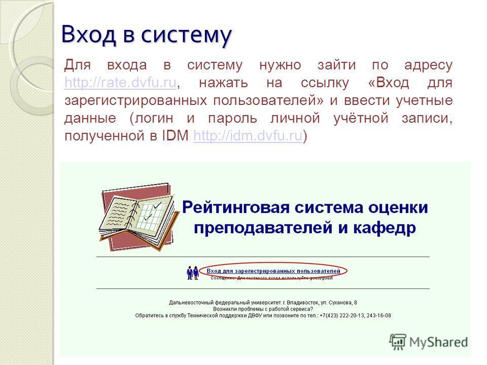 Вход в систему Для входа в систему нужно зайти по адресу http://rate.dvfu.ru, нажать на ссылку «Вход для зарегистрированных пользователей» и ввести учетные данные (логин и пароль личной учётной записи, полученной в IDM http://idm.dvfu.ru) http://rate