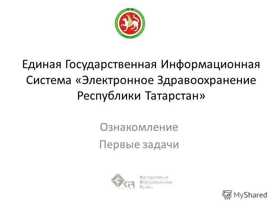 Единая Государственная Информационная Система «Электронное Здравоохранение Республики Татарстан» Ознакомление Первые задачи