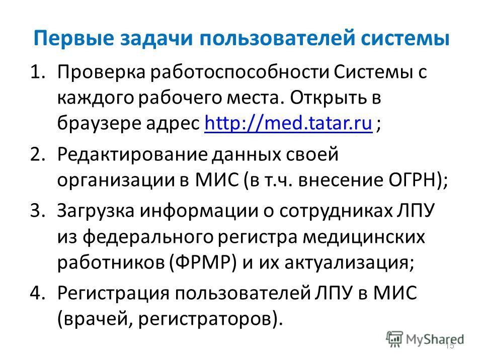 Первые задачи пользователей системы 1.Проверка работоспособности Системы с каждого рабочего места. Открыть в браузере адрес http://med.tatar.ru ;http://med.tatar.ru 2.Редактирование данных своей организации в МИС (в т.ч. внесение ОГРН); 3.Загрузка ин