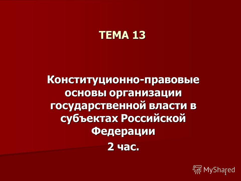 1 ТЕМА 13 Конституционно-правовые основы организации государственной власти в субъектах Российской Федерации 2 час.