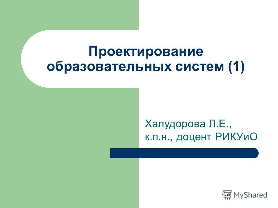 Проектирование образовательных систем (1) Халудорова Л.Е., к.п.н., доцент РИКУиО
