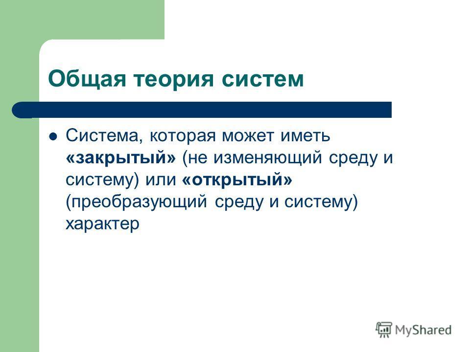 Общая теория систем Система, которая может иметь «закрытый» (не изменяющий среду и систему) или «открытый» (преобразующий среду и систему) характер