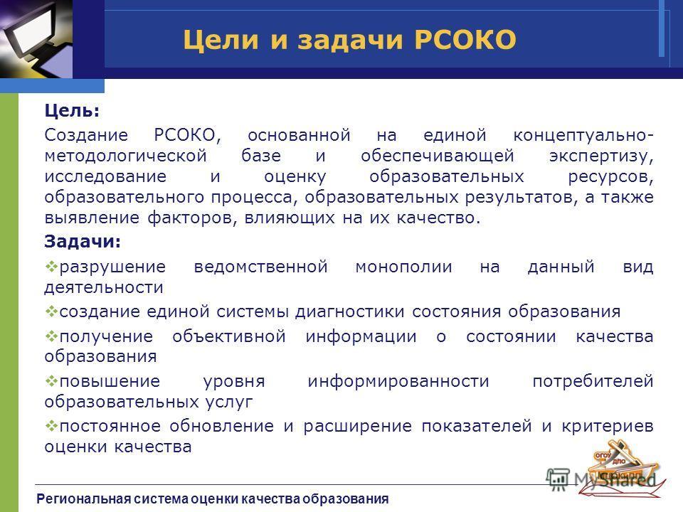 Региональная система оценки качества образования Цели и задачи РСОКО Цель: Создание РСОКО, основанной на единой концептуально- методологической базе и обеспечивающей экспертизу, исследование и оценку образовательных ресурсов, образовательного процесс