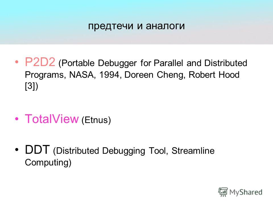 предтечи и аналоги P2D2 (Portable Debugger for Parallel and Distributed Programs, NASA, 1994, Doreen Cheng, Robert Hood [3]) TotalView (Etnus) DDT (Distributed Debugging Tool, Streamline Computing)