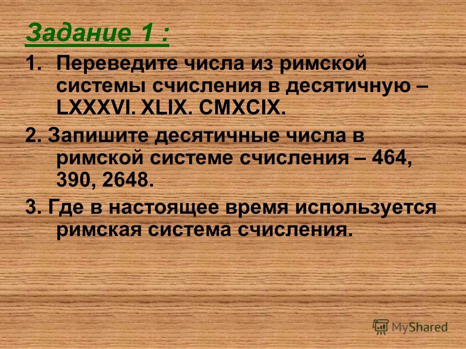 Задание 1 : 1.Переведите числа из римской системы счисления в десятичную – LXXXVI. XLIX. CMXCIX. 2. Запишите десятичные числа в римской системе счисления – 464, 390, 2648. 3. Где в настоящее время используется римская система счисления.