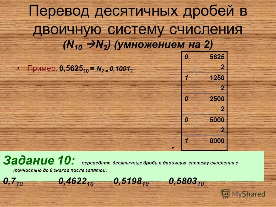 Перевод десятичных дробей в двоичную систему счисления (N 10 N 2 ) (умножением на 2) Пример: 0,5625 10 = N 2 = 0,1001 2 0,5625 2 11250 2 02500 2 05000 2 10000 Задание 10: переведите десятичные дроби в двоичную систему счисления с точностью до 6 знако