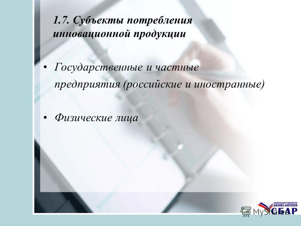 1.7. Субъекты потребления инновационной продукции Государственные и частные предприятия (российские и иностранные) Физические лица