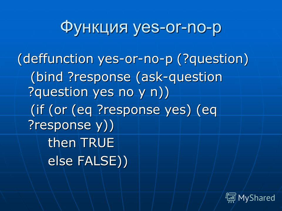 Функция yes-or-no-p (deffunction yes-or-no-p (?question) (bind ?response (ask-question ?question yes no y n)) (bind ?response (ask-question ?question yes no y n)) (if (or (eq ?response yes) (eq ?response y)) (if (or (eq ?response yes) (eq ?response y