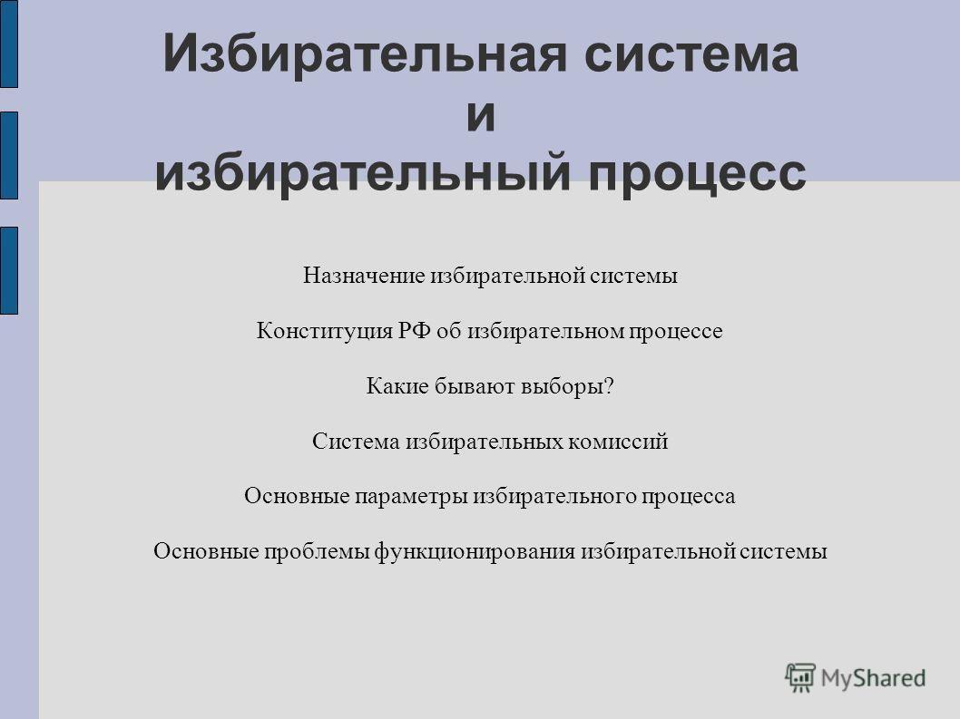 Избирательная система и избирательный процесс Назначение избирательной системы Конституция РФ об избирательном процессе Какие бывают выборы? Система избирательных комиссий Основные параметры избирательного процесса Основные проблемы функционирования