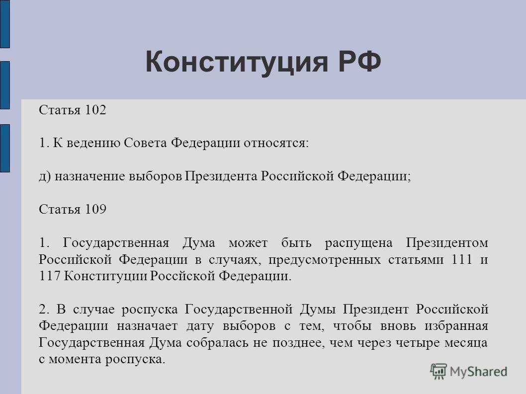 Конституция РФ Статья 102 1. К ведению Совета Федерации относятся: д) назначение выборов Президента Российской Федерации; Статья 109 1. Государственная Дума может быть распущена Президентом Российской Федерации в случаях, предусмотренных статьями 111