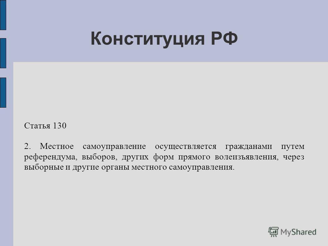 Конституция РФ Статья 130 2. Местное самоуправление осуществляется гражданами путем референдума, выборов, других форм прямого волеизъявления, через выборные и другие органы местного самоуправления.