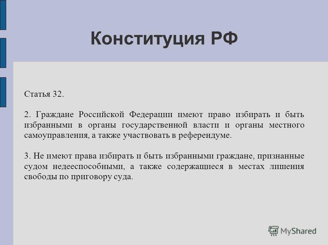 Конституция РФ Статья 32. 2. Граждане Российской Федерации имеют право избирать и быть избранными в органы государственной власти и органы местного самоуправления, а также участвовать в референдуме. 3. Не имеют права избирать и быть избранными гражда