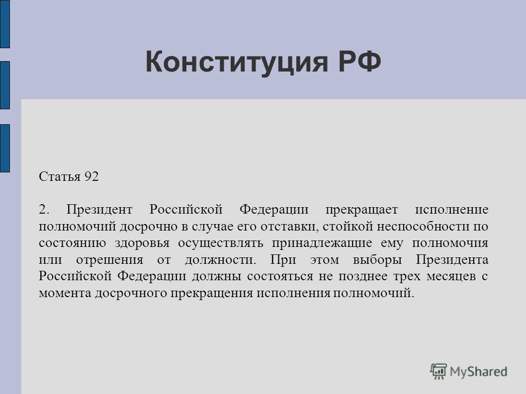 Конституция РФ Статья 92 2. Президент Российской Федерации прекращает исполнение полномочий досрочно в случае его отставки, стойкой неспособности по состоянию здоровья осуществлять принадлежащие ему полномочия или отрешения от должности. При этом выб