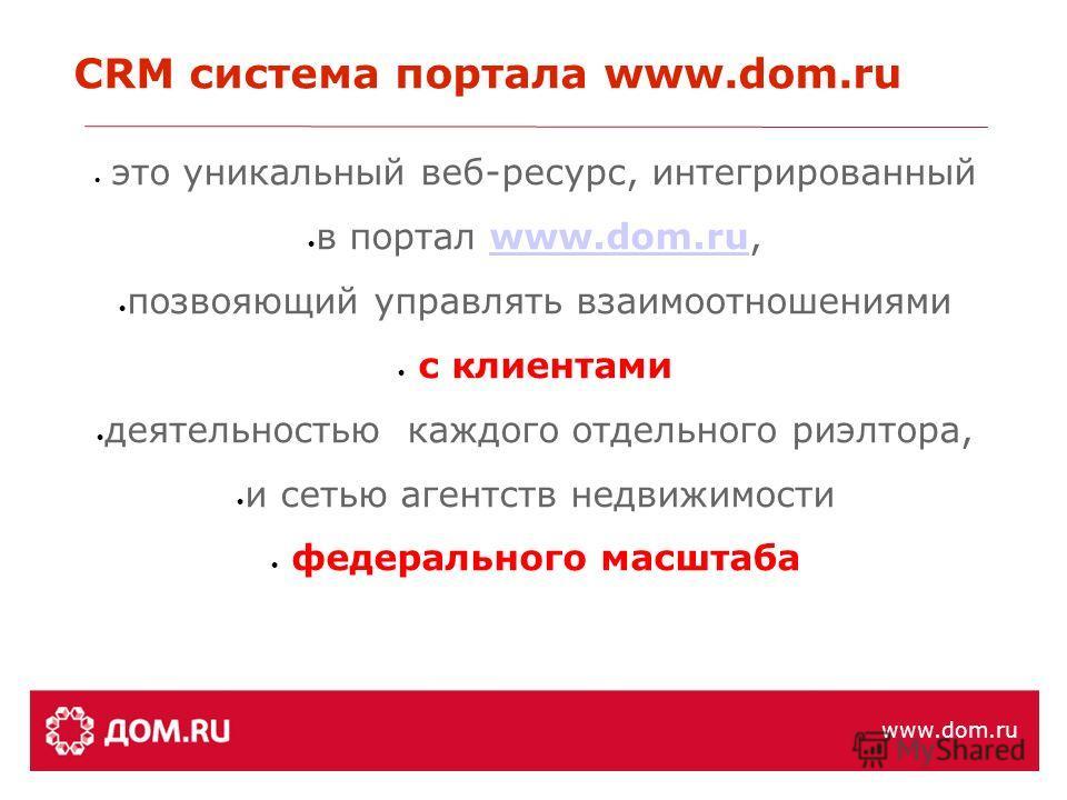 это уникальный веб-ресурс, интегрированный в портал www.dom.ru,www.dom.ru позвояющий управлять взаимоотношениями с клиентами деятельностью каждого отдельного риэлтора, и сетью агентств недвижимости федерального масштаба СRM система портала www.dom.ru