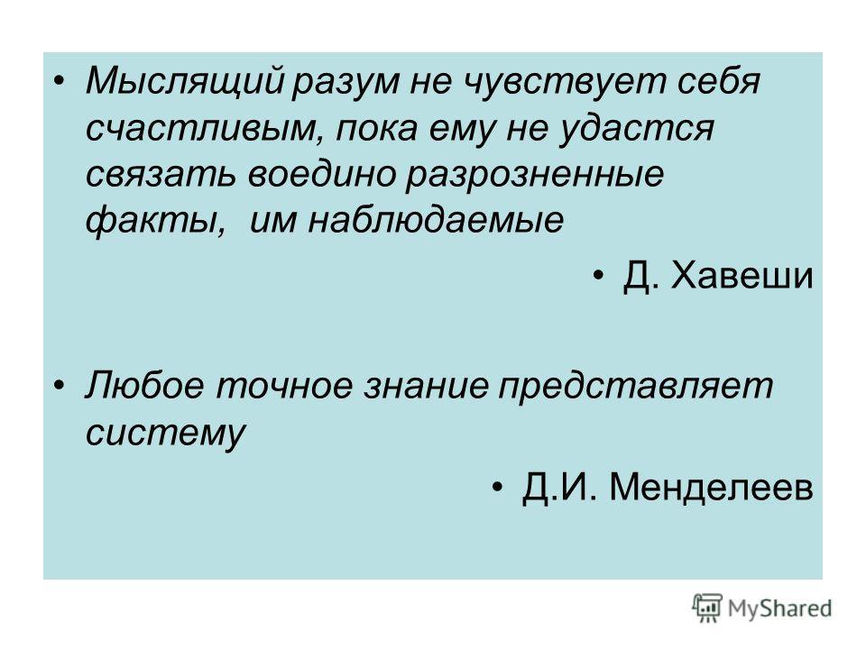 Мыслящий разум не чувствует себя счастливым, пока ему не удастся связать воедино разрозненные факты, им наблюдаемые Д. Хавеши Любое точное знание представляет систему Д.И. Менделеев