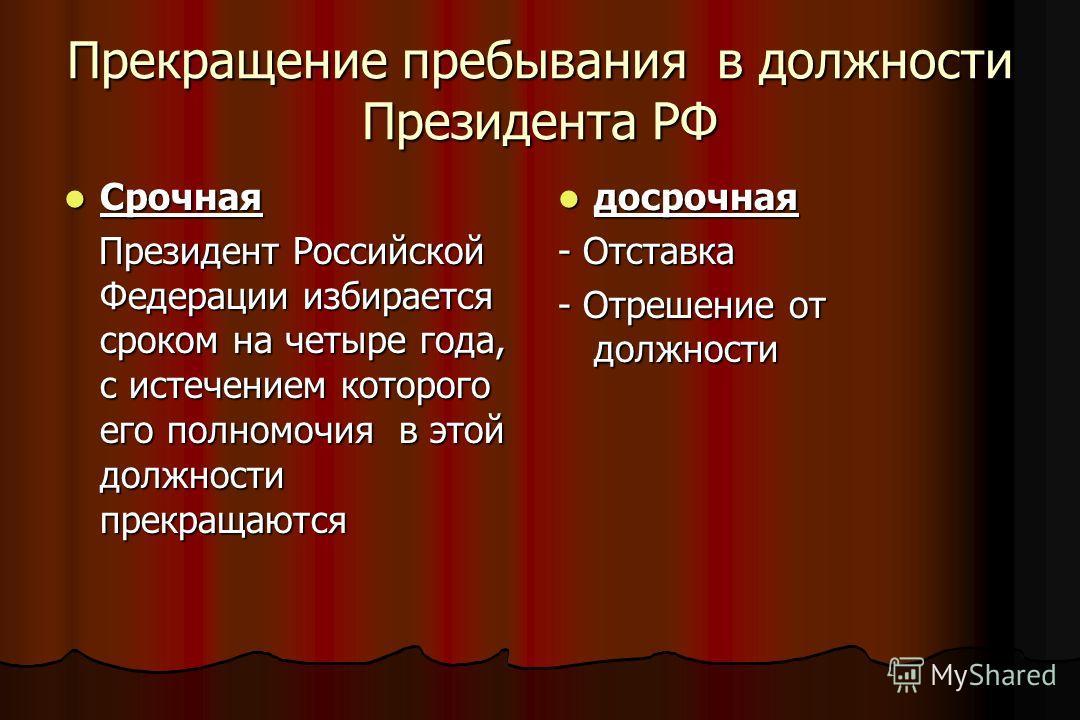 Прекращение пребывания в должности Президента РФ Срочная Срочная Президент Российской Федерации избирается сроком на четыре года, с истечением которого его полномочия в этой должности прекращаются Президент Российской Федерации избирается сроком на ч