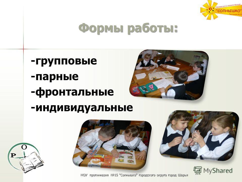 Формы работы: -групповые -парные -фронтальные -индивидуальные МОУ прогимназия 15 Солнышко городского округа город Шарья