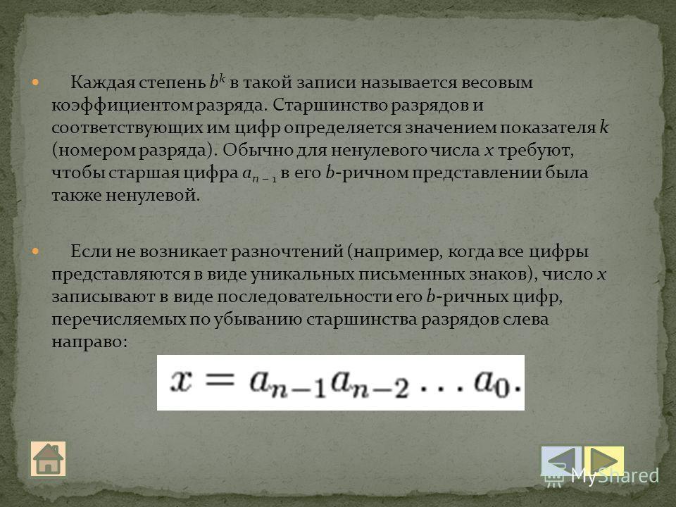 Каждая степень b k в такой записи называется весовым коэффициентом разряда. Старшинство разрядов и соответствующих им цифр определяется значением показателя k (номером разряда). Обычно для ненулевого числа x требуют, чтобы старшая цифра a n 1 в его b