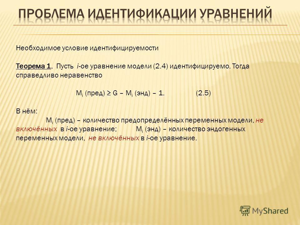 Необходимое условие идентифицируемости Теорема 1. Пусть i-ое уравнение модели (2.4) идентифицируемо. Тогда справедливо неравенство M i (пред) G – M i (энд) – 1. (2.5) В нём: M i (пред) – количество предопределённых переменных модели, не включённых в