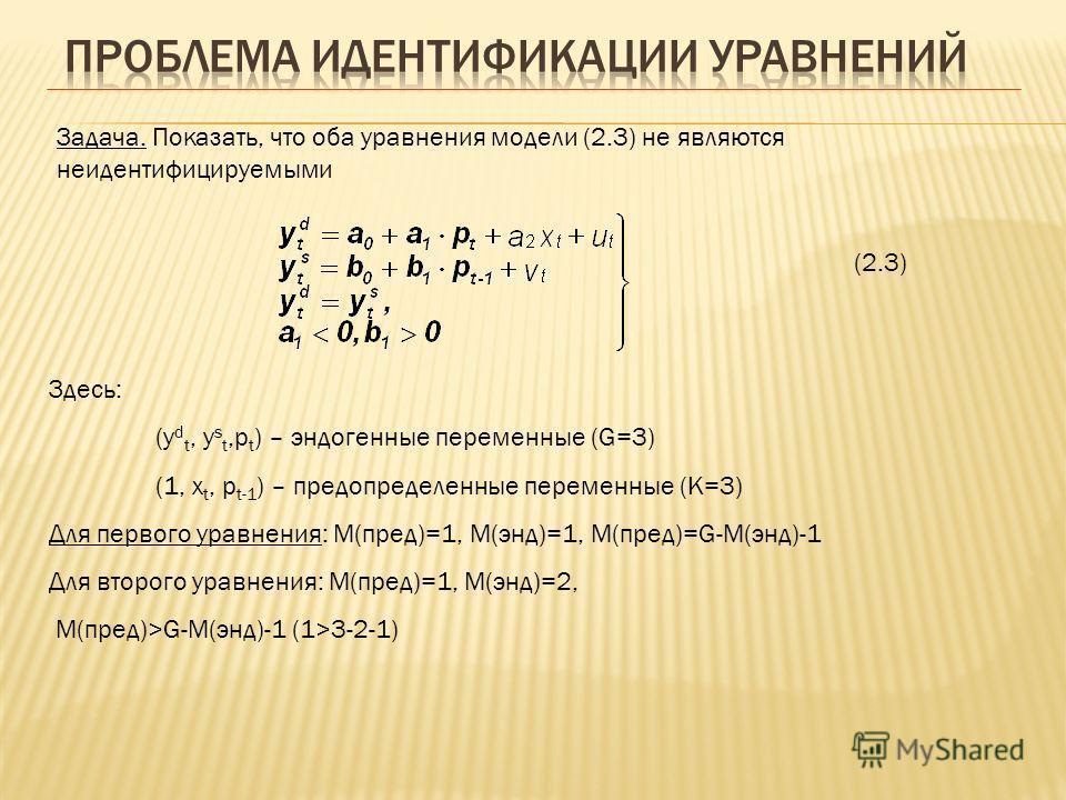 Задача. Показать, что оба уравнения модели (2.3) не являются неидентифицируемыми (2.3) Здесь: (y d t, y s t,p t ) – эндогенные переменные (G=3) (1, x t, p t-1 ) – предопределенные переменные (K=3) Для первого уравнения: М(пред)=1, М(энд)=1, М(пред)=G