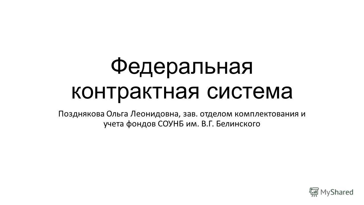 Федеральная контрактная система Позднякова Ольга Леонидовна, зав. отделом комплектования и учета фондов СОУНБ им. В.Г. Белинского