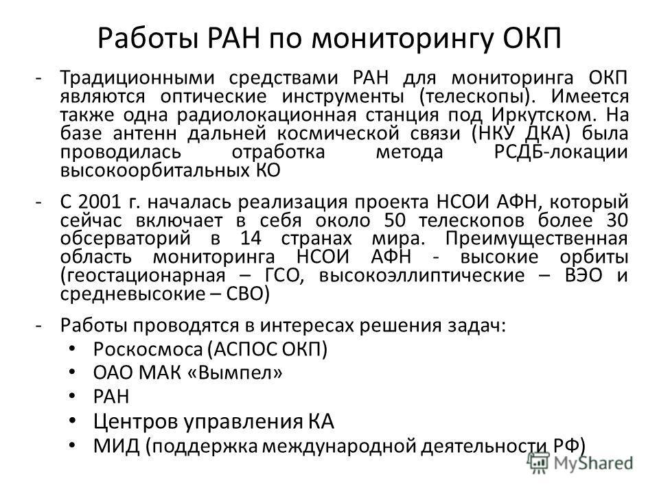 Работы РАН по мониторингу ОКП -Традиционными средствами РАН для мониторинга ОКП являются оптические инструменты (телескопы). Имеется также одна радиолокационная станция под Иркутском. На базе антенн дальней космической связи (НКУ ДКА) была проводилас