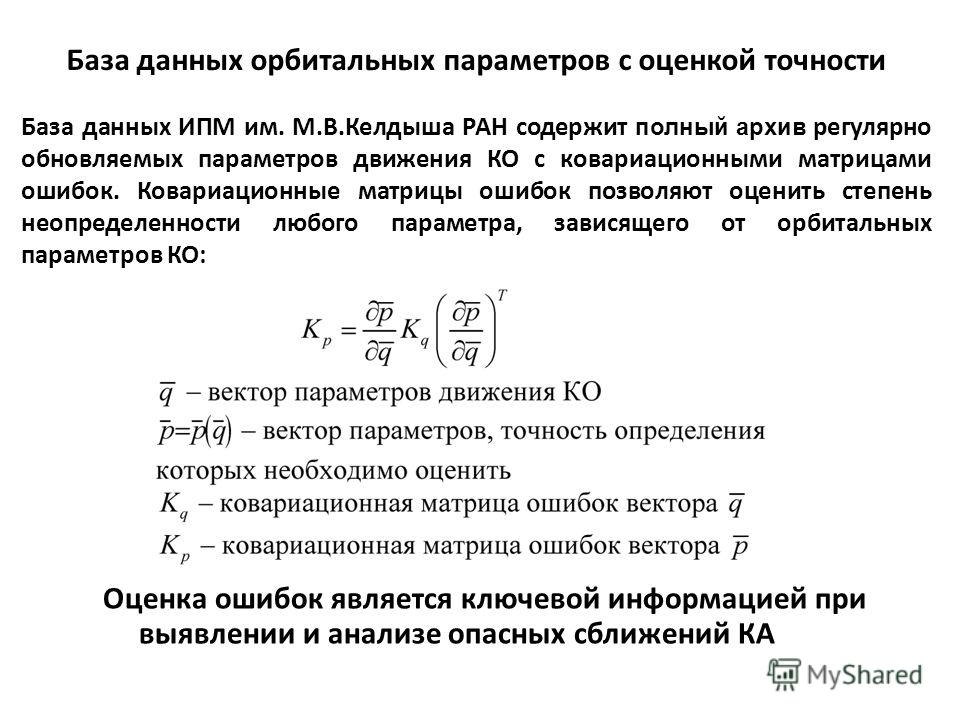 База данных орбитальных параметров с оценкой точности База данных ИПМ им. М.В.Келдыша РАН содержит полный архив регулярно обновляемых параметров движения КО с ковариационными матрицами ошибок. Ковариационные матрицы ошибок позволяют оценить степень н