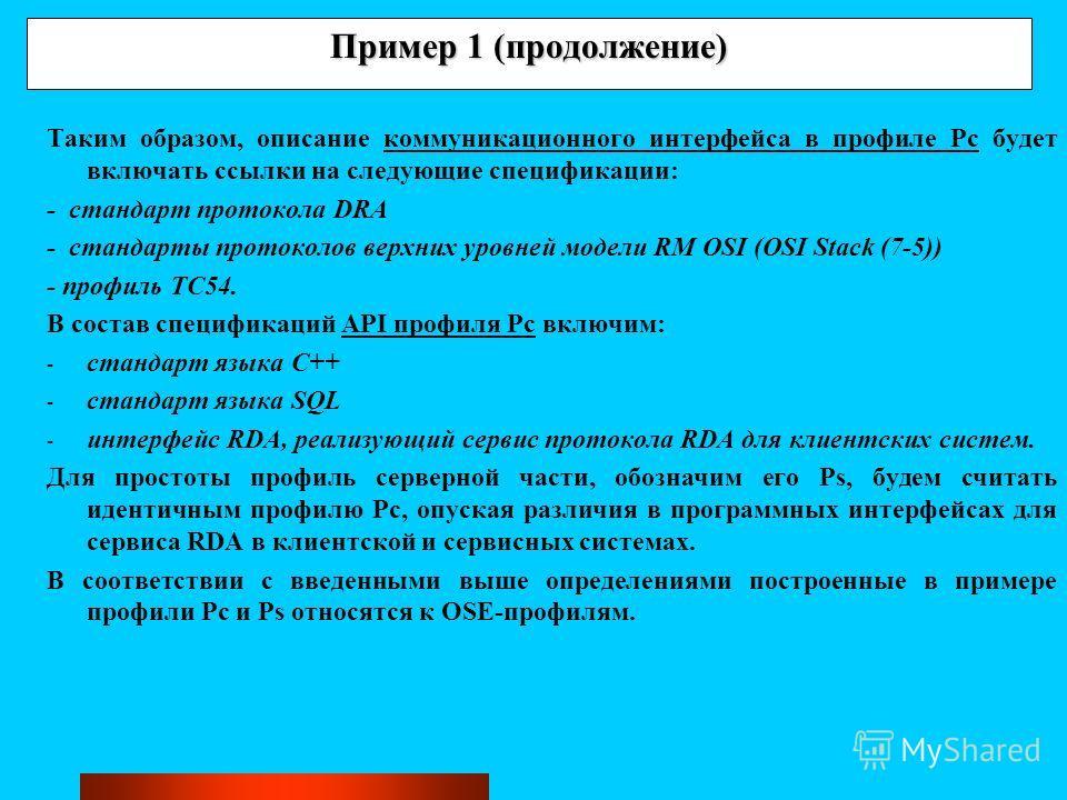 Пример 1 (продолжение) Таким образом, описание коммуникационного интерфейса в профиле Pc будет включать ссылки на следующие спецификации: - стандарт протокола DRA - стандарты протоколов верхних уровней модели RM OSI (OSI Stack (7-5)) - профиль TC54.