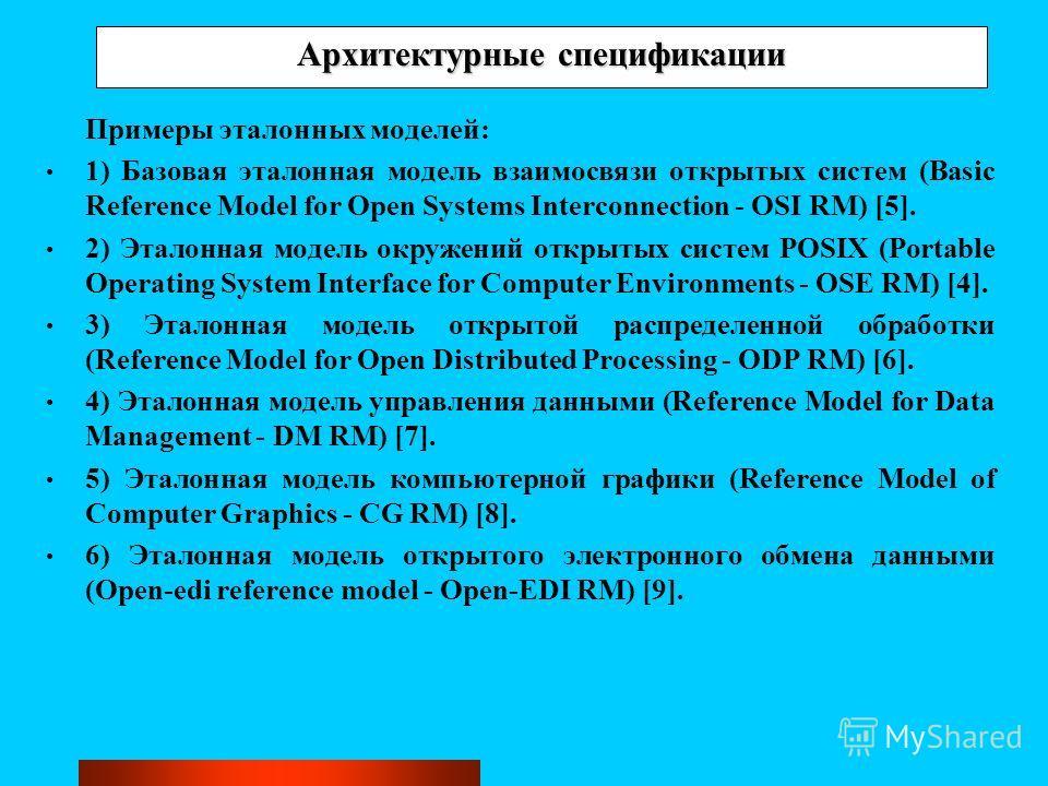 Архитектурные спецификации Примеры эталонных моделей: 1) Базовая эталонная модель взаимосвязи открытых систем (Basic Reference Model for Open Systems Interconnection - OSI RM) [5]. 2) Эталонная модель окружений открытых систем POSIX (Portable Operati