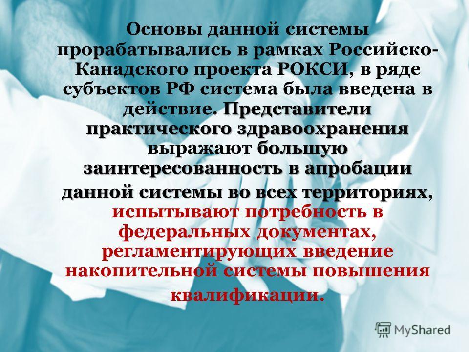 Представители практического здравоохранения большую заинтересованность в апробации Основы данной системы прорабатывались в рамках Российско- Канадского проекта РОКСИ, в ряде субъектов РФ система была введена в действие. Представители практического зд