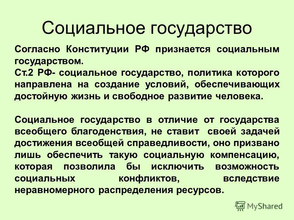 Социальное государство Согласно Конституции РФ признается социальным государством. Ст.2 РФ- социальное государство, политика которого направлена на создание условий, обеспечивающих достойную жизнь и свободное развитие человека. Социальное государство