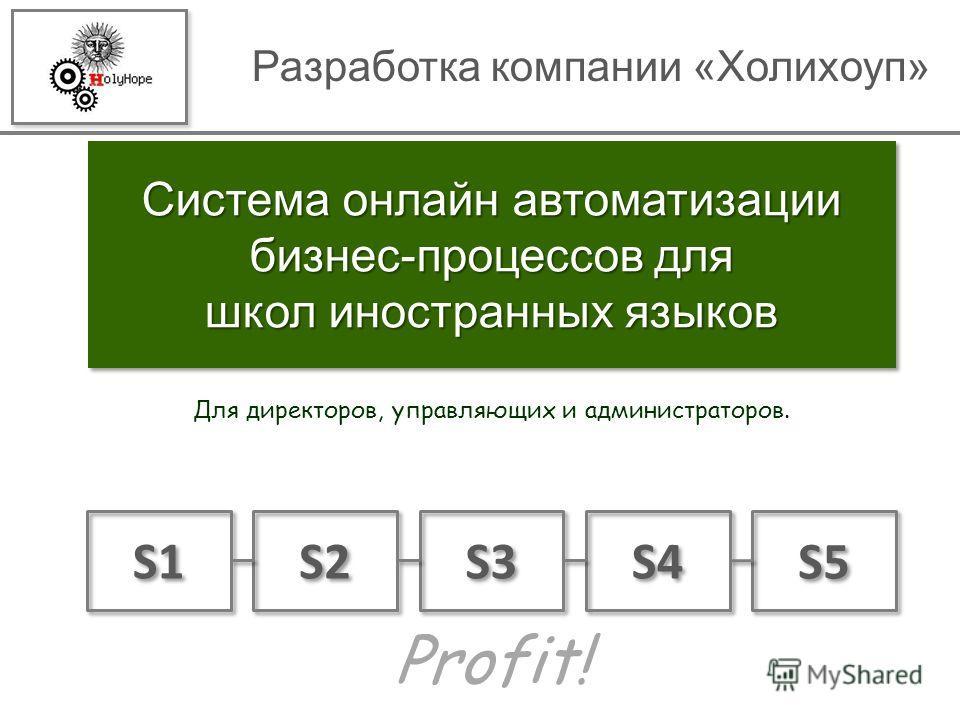 Система онлайн автоматизации бизнес-процессов для школ иностранных языков Для директоров, управляющих и администраторов. Разработка компании «Холихоуп» S1 S5 S2 S3 S4 Profit!