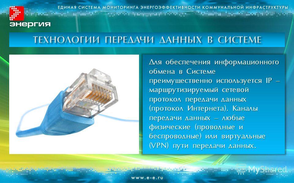 Для обеспечения информационного обмена в Системе преимущественно используется IP – маршрутизируемый сетевой протокол передачи данных (протокол Интернета). Каналы передачи данных – любые физические (проводные и беспроводные) или виртуальные (VPN) пути