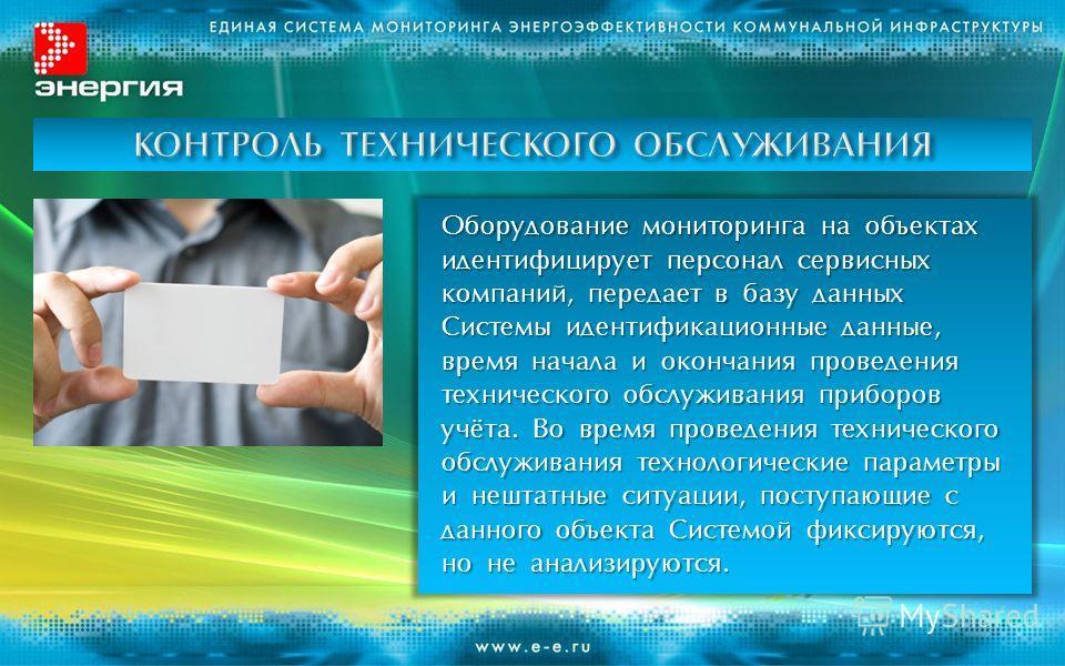 Оборудование мониторинга на объектах идентифицирует персонал сервисных компаний, передает в базу данных Системы идентификационные данные, время начала и окончания проведения технического обслуживания приборов учёта. Во время проведения технического о