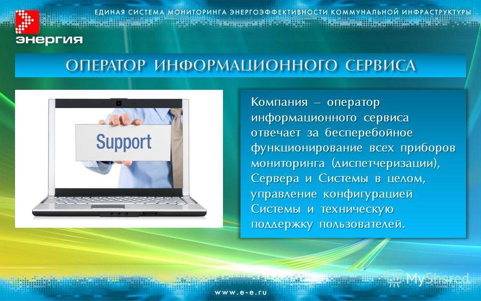Компания – оператор информационного сервиса отвечает за бесперебойное функционирование всех приборов мониторинга (диспетчеризации), Сервера и Системы в целом, управление конфигурацией Системы и техническую поддержку пользователей.