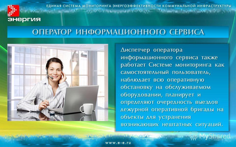 Диспетчер оператора информационного сервиса также работает Системе мониторинга как самостоятельный пользователь, наблюдает всю оперативную обстановку на обслуживаемом оборудовании, планирует и определяют очередность выездов дежурной оперативной брига