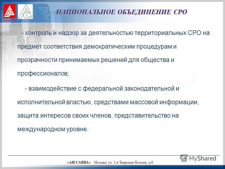 - контроль и надзор за деятельностью территориальных СРО на предмет соответствия демократическим процедурам и прозрачности принимаемых решений для общества и профессионалов; - взаимодействие с федеральной законодательной и исполнительной властью, сре