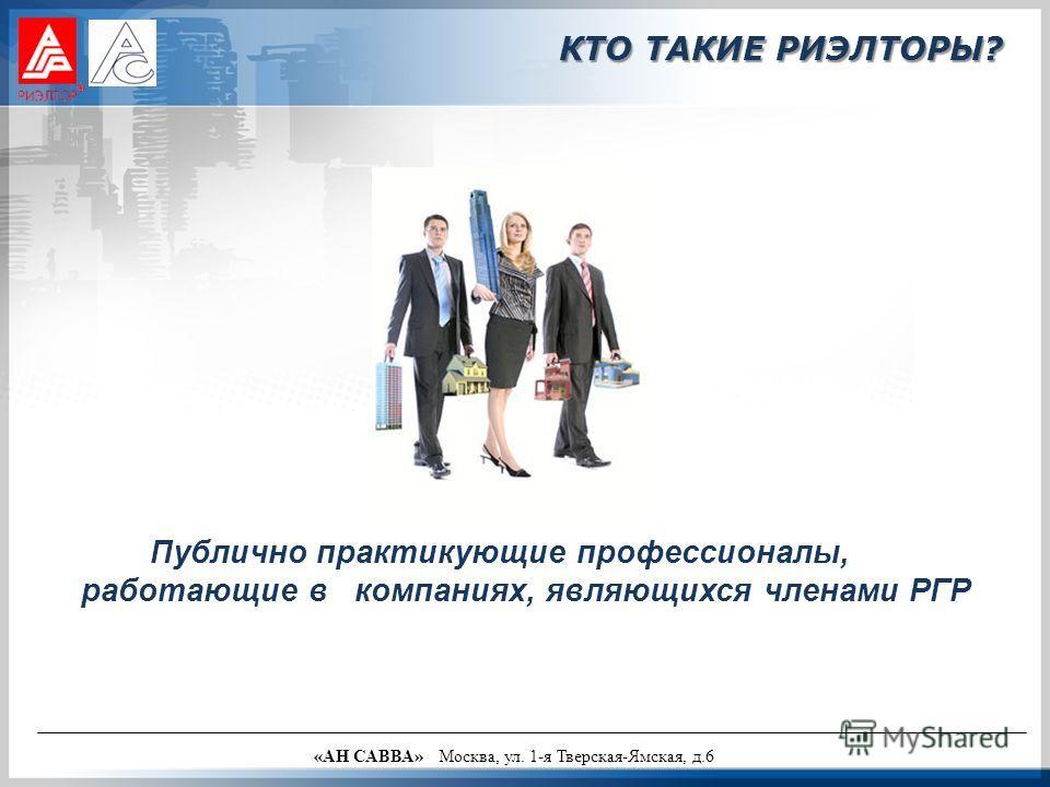 Публично практикующие профессионалы, работающие в компаниях, являющихся членами РГР «АН САВВА» Москва, ул. 1-я Тверская-Ямская, д.6 КТО ТАКИЕ РИЭЛТОРЫ?