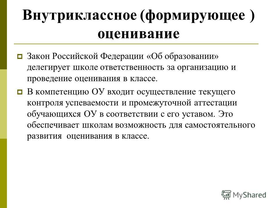 Внутриклассное (формирующее ) оценивание Закон Российской Федерации «Об образовании» делегирует школе ответственность за организацию и проведение оценивания в классе. В компетенцию ОУ входит осуществление текущего контроля успеваемости и промежуточно