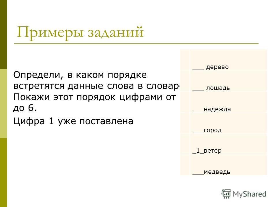 Примеры заданий Определи, в каком порядке встретятся данные слова в словаре. Покажи этот порядок цифрами от 2 до 6. Цифра 1 уже поставлена ___ дерево ___ лошадь ___надежда ___город _1_ветер ___медведь