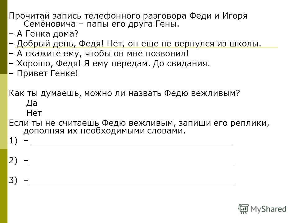 Прочитай запись телефонного разговора Феди и Игоря Семёновича – папы его друга Гены. – А Генка дома? – Добрый день, Федя! Нет, он еще не вернулся из школы. – А скажите ему, чтобы он мне позвонил! – Хорошо, Федя! Я ему передам. До свидания. – Привет Г
