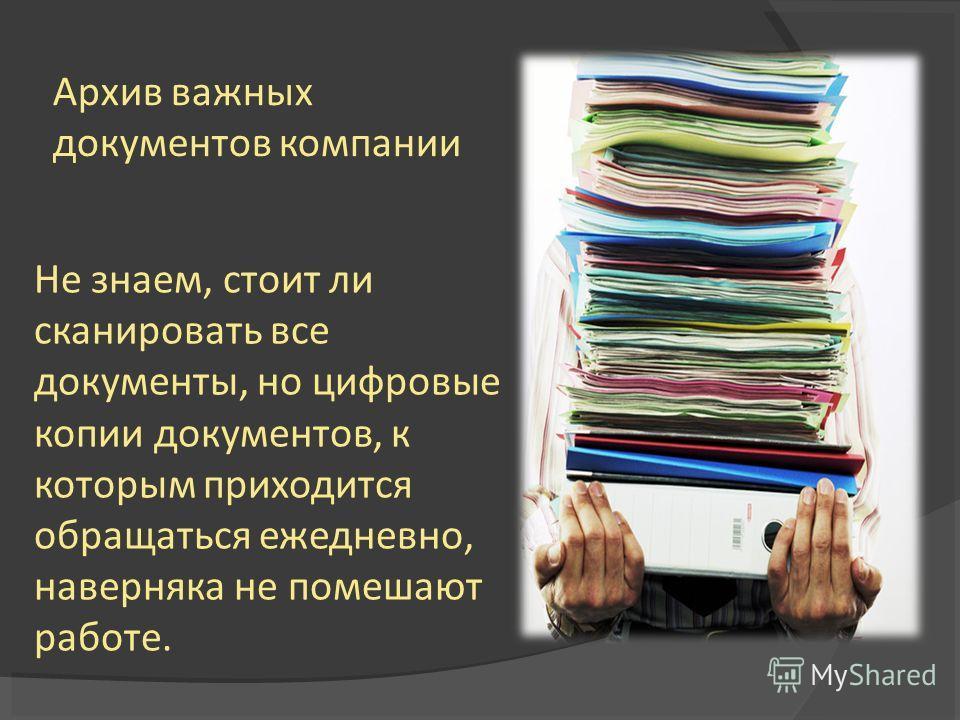 Архив важных документов компании Не знаем, стоит ли сканировать все документы, но цифровые копии документов, к которым приходится обращаться ежедневно, наверняка не помешают работе.