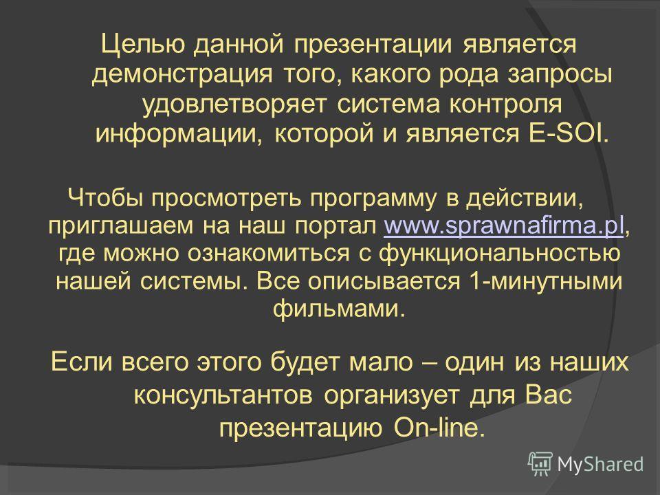 Целью данной презентации является демонстрация того, какого рода запросы удовлетворяет система контроля информации, которой и является E-SOI. Чтобы просмотреть программу в действии, приглашаем на наш портал www.sprawnafirma.pl, где можно ознакомиться