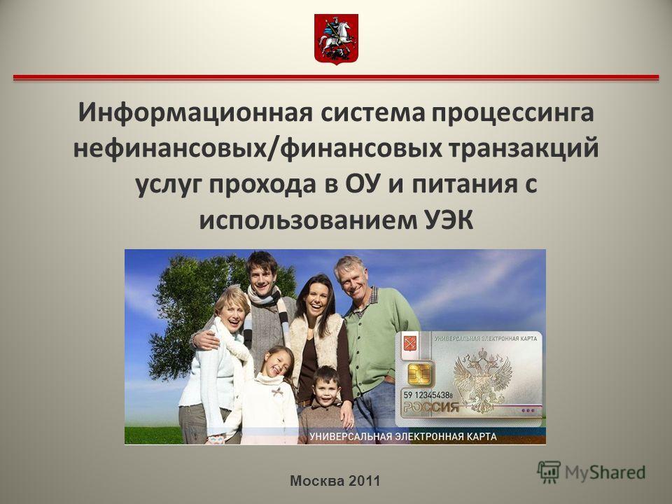 Москва 2011 Информационная система процессинга нефинансовых/финансовых транзакций услуг прохода в ОУ и питания с использованием УЭК